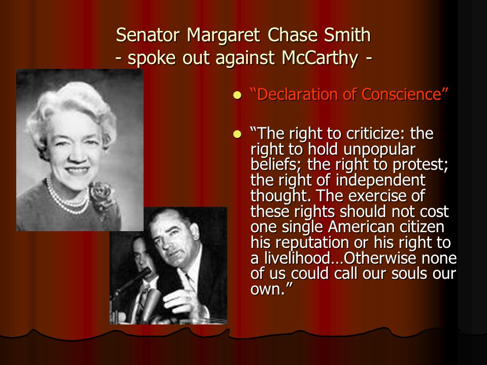 Senator Margaret Chase Smith - spoke out against McCarthy - Declaration of Conscience Declaration of Conscience The right to criticize: the right to hold unpopular beliefs; the right to protest; the right of independent thought.