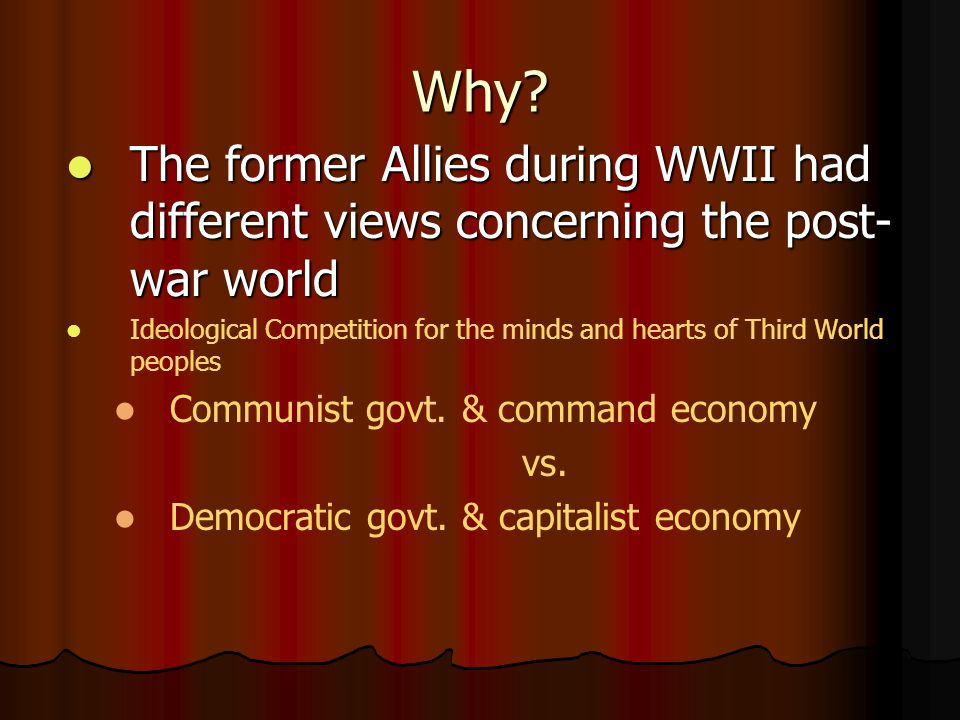 Why? The former Allies during WWII had different views concerning the post- war world The former Allies during WWII had different views concerning the