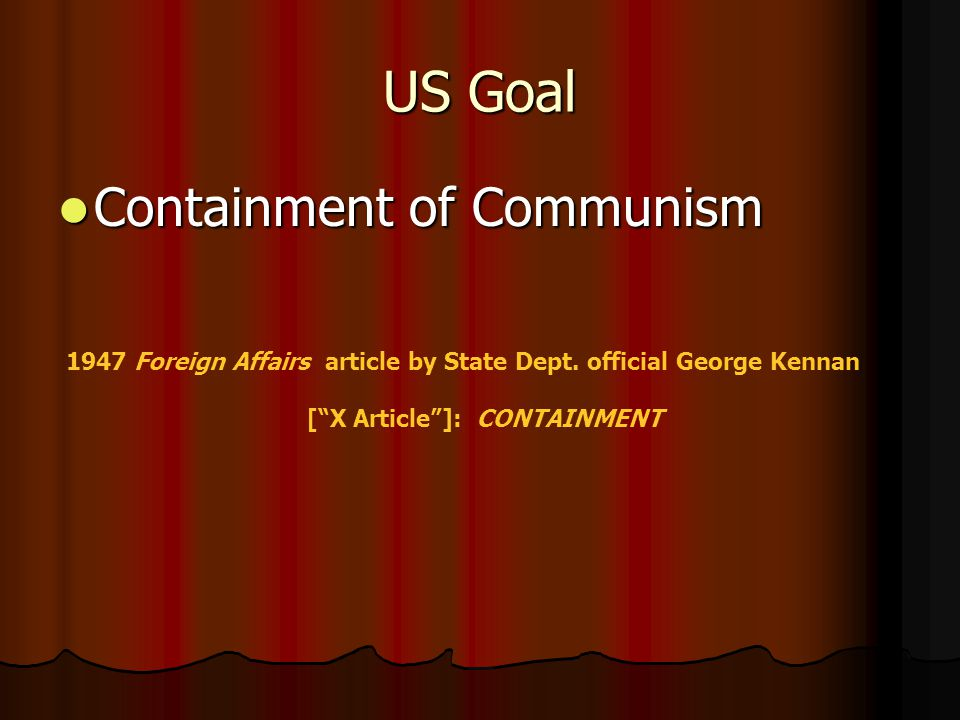 George Kennan [ X Article ]: CONTAINMENT Goals Means Actual Application 1.Restoration of the balance of power 2.Reduction of Soviet ability to project outside power.