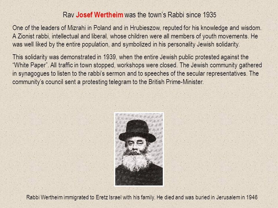 Rav Josef Wertheim was the town's Rabbi since 193 5 One of the leaders of Mizrahi in Poland and in Hrubieszow, reputed for his knowledge and wisdom.