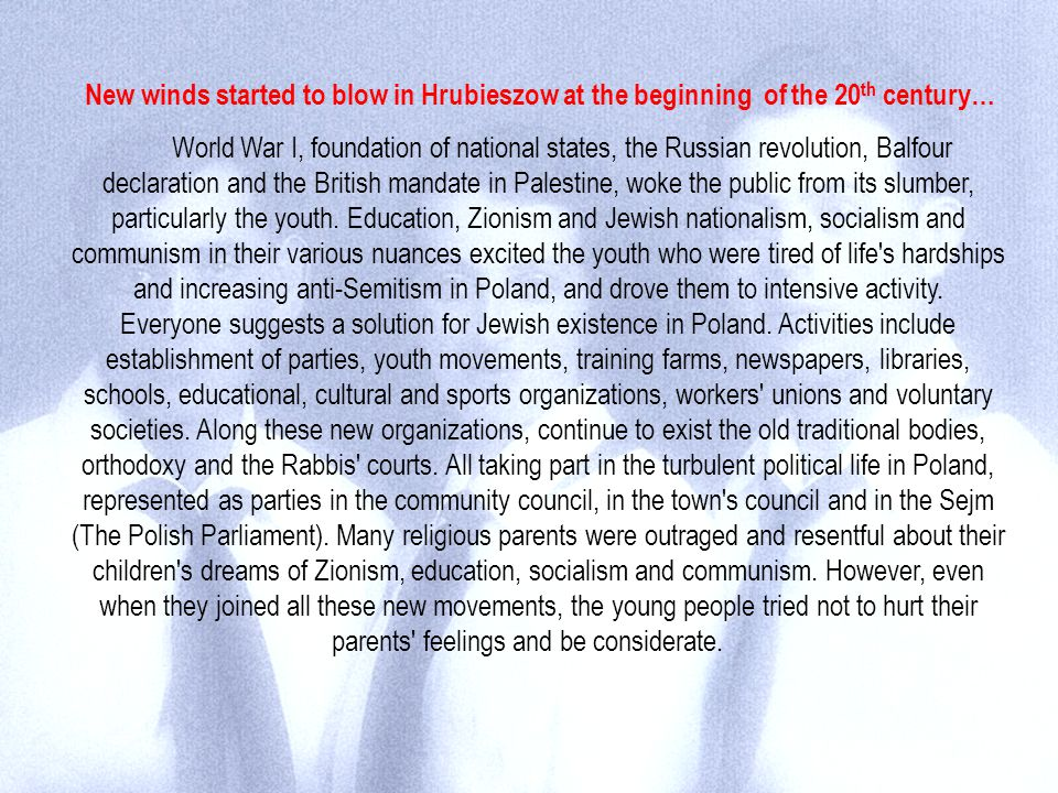 New winds started to blow in Hrubieszow at the beginning of the 20 th century… World War I, foundation of national states, the Russian revolution, Balfour declaration and the British mandate in Palestine, woke the public from its slumber, particularly the youth.