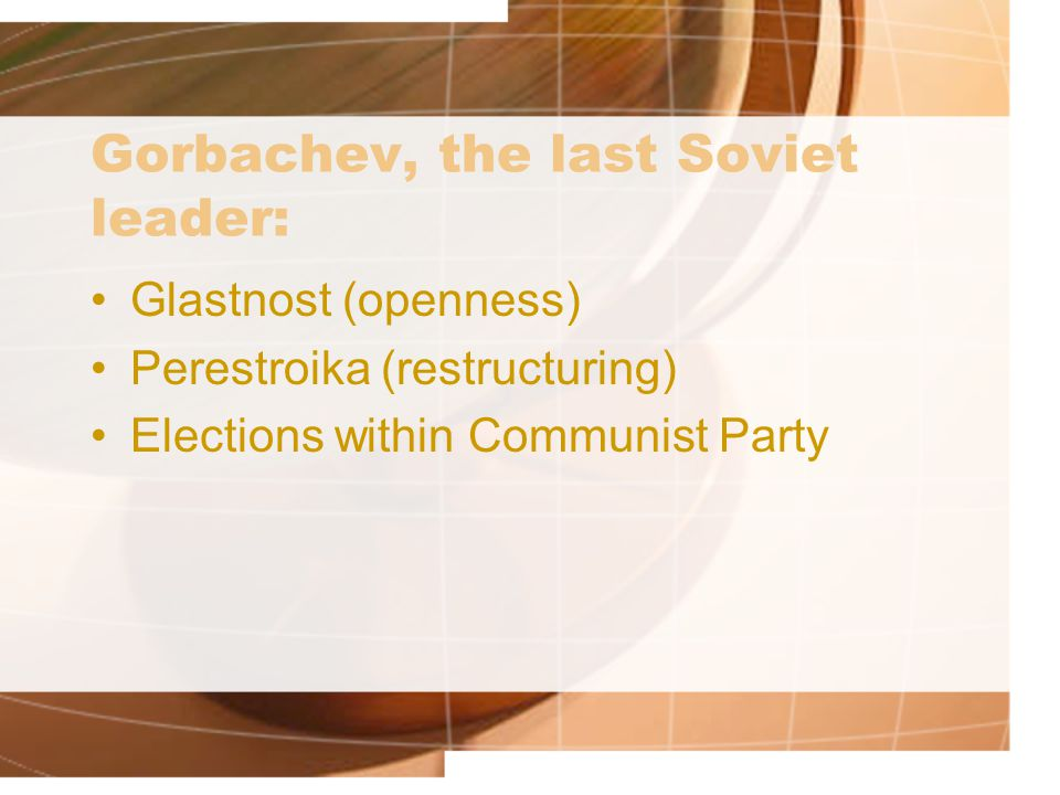 Gorbachev, the last Soviet leader: Glastnost (openness) Perestroika (restructuring) Elections within Communist Party