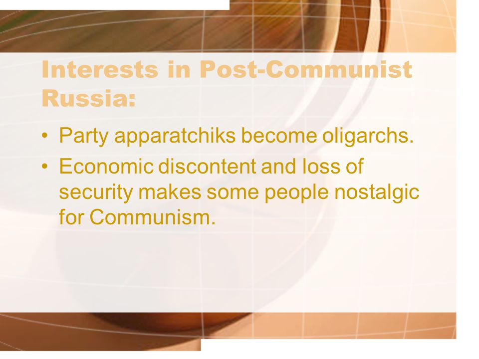 Interests in Post-Communist Russia: Party apparatchiks become oligarchs. Economic discontent and loss of security makes some people nostalgic for Comm