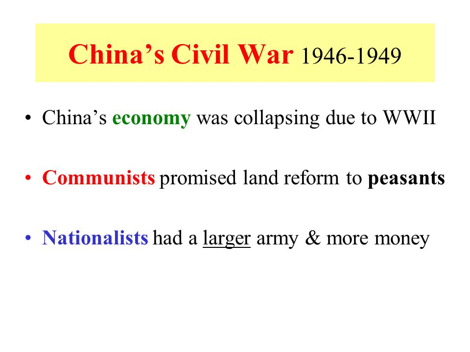 China's Civil War 1946-1949 China's economy was collapsing due to WWII Communists promised land reform to peasants Nationalists had a larger army & mo