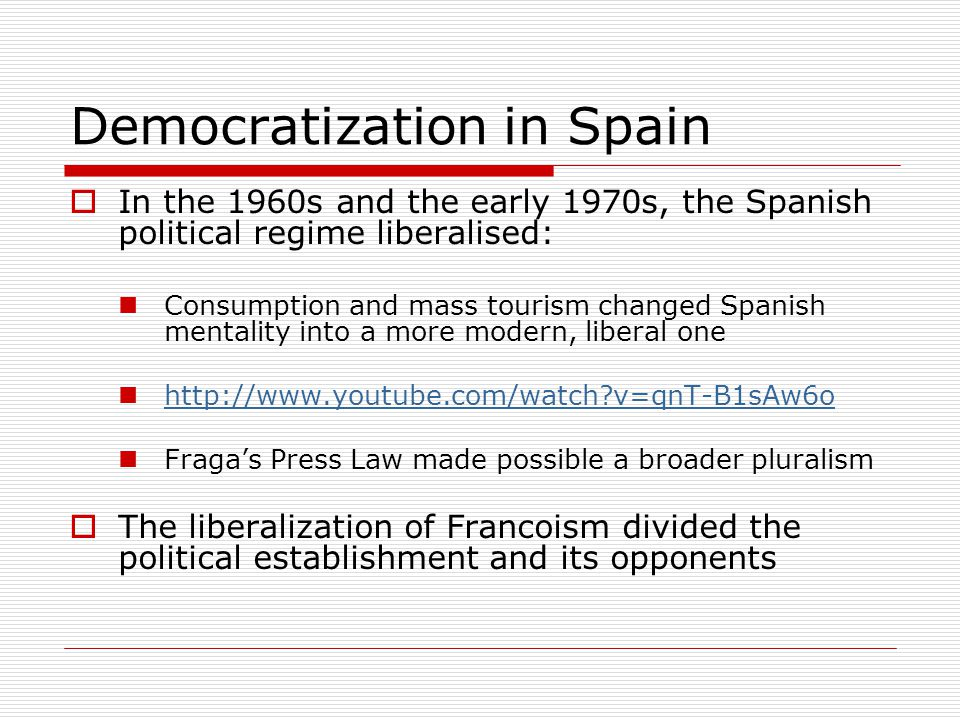 Democratization in Spain  In the 1960s and the early 1970s, the Spanish political regime liberalised: Consumption and mass tourism changed Spanish mentality into a more modern, liberal one http://www.youtube.com/watch?v=qnT-B1sAw6o Fraga's Press Law made possible a broader pluralism  The liberalization of Francoism divided the political establishment and its opponents