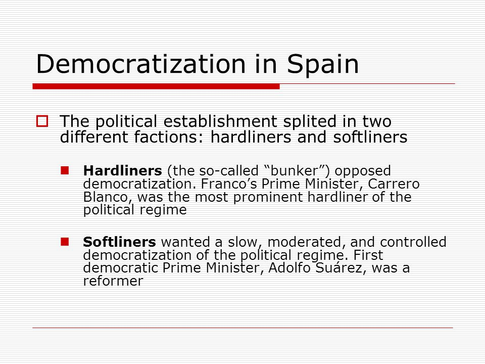 Democratization in Spain  Democratic opposition also splited in two factions: Reformers were those who wanted to change the system step by step).