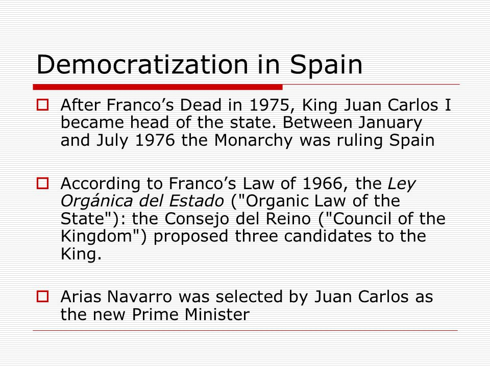 Democratization in Spain  After Franco's Dead in 1975, King Juan Carlos I became head of the state.