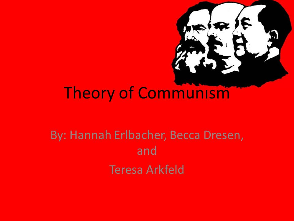 Theory of Communism By: Hannah Erlbacher, Becca Dresen, and Teresa Arkfeld