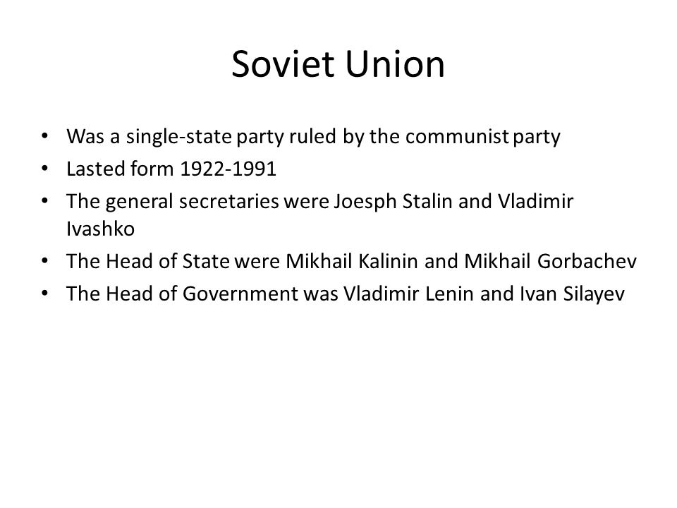 Soviet Union Was a single-state party ruled by the communist party Lasted form 1922-1991 The general secretaries were Joesph Stalin and Vladimir Ivashko The Head of State were Mikhail Kalinin and Mikhail Gorbachev The Head of Government was Vladimir Lenin and Ivan Silayev