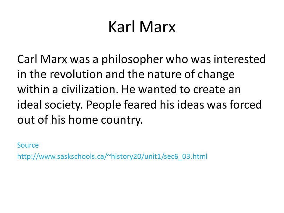 Karl Marx Carl Marx was a philosopher who was interested in the revolution and the nature of change within a civilization.