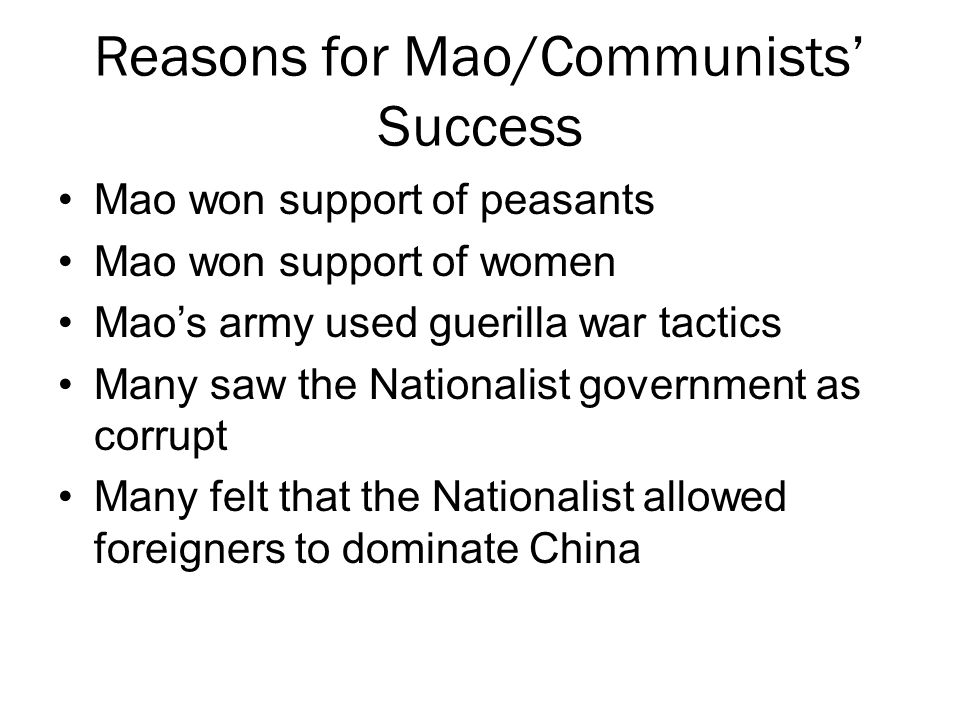 Reasons for Mao/Communists' Success Mao won support of peasants Mao won support of women Mao's army used guerilla war tactics Many saw the Nationalist