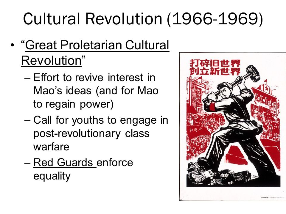 Cultural Revolution (1966-1969) Great Proletarian Cultural Revolution –Effort to revive interest in Mao's ideas (and for Mao to regain power) –Call for youths to engage in post-revolutionary class warfare –Red Guards enforce equality