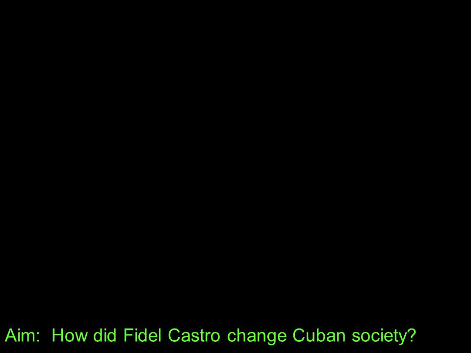 Aim: How did Fidel Castro change Cuban society