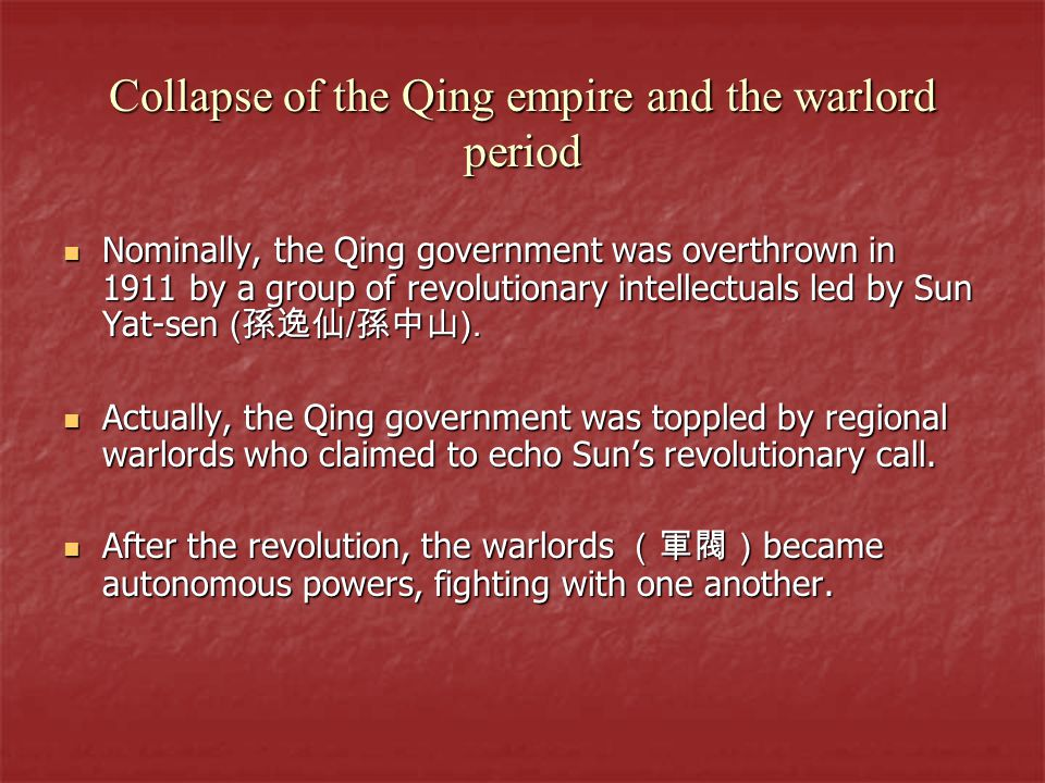 Collapse of the Qing empire and the warlord period Nominally, the Qing government was overthrown in 1911 by a group of revolutionary intellectuals led