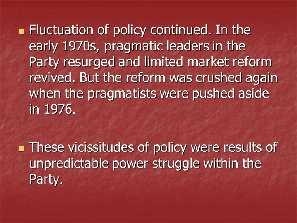 Fluctuation of policy continued. In the early 1970s, pragmatic leaders in the Party resurged and limited market reform revived. But the reform was cru