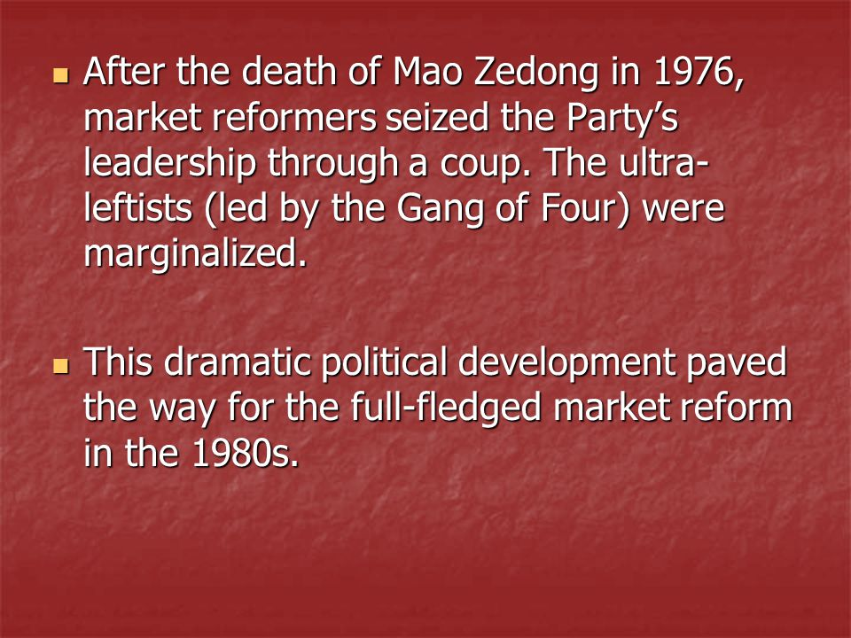 After the death of Mao Zedong in 1976, market reformers seized the Party's leadership through a coup. The ultra- leftists (led by the Gang of Four) we