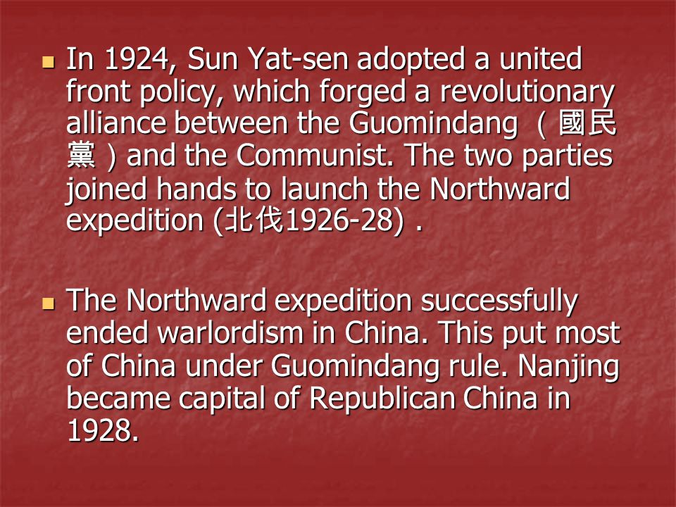 In 1924, Sun Yat-sen adopted a united front policy, which forged a revolutionary alliance between the Guomindang (國民 黨) and the Communist. The two par