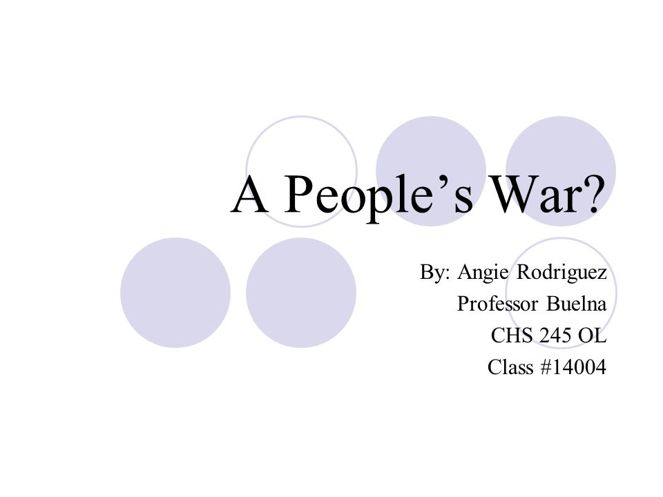 A People's War By: Angie Rodriguez Professor Buelna CHS 245 OL Class #14004