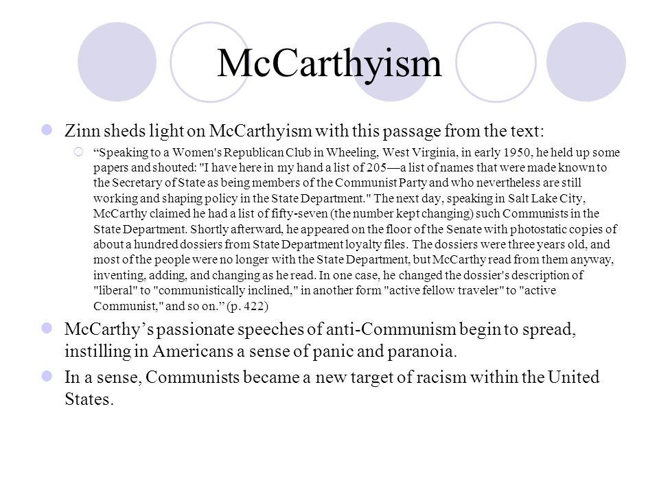 McCarthyism Zinn sheds light on McCarthyism with this passage from the text:  Speaking to a Women s Republican Club in Wheeling, West Virginia, in early 1950, he held up some papers and shouted: I have here in my hand a list of 205—a list of names that were made known to the Secretary of State as being members of the Communist Party and who nevertheless are still working and shaping policy in the State Department. The next day, speaking in Salt Lake City, McCarthy claimed he had a list of fifty-seven (the number kept changing) such Communists in the State Department.