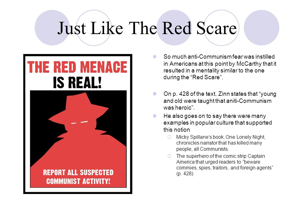 Just Like The Red Scare So much anti-Communism fear was instilled in Americans at this point by McCarthy that it resulted in a mentality similar to the one during the Red Scare .