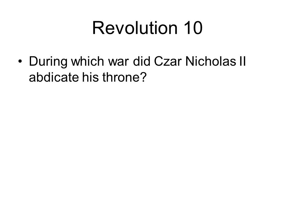 Revolution 10 During which war did Czar Nicholas II abdicate his throne
