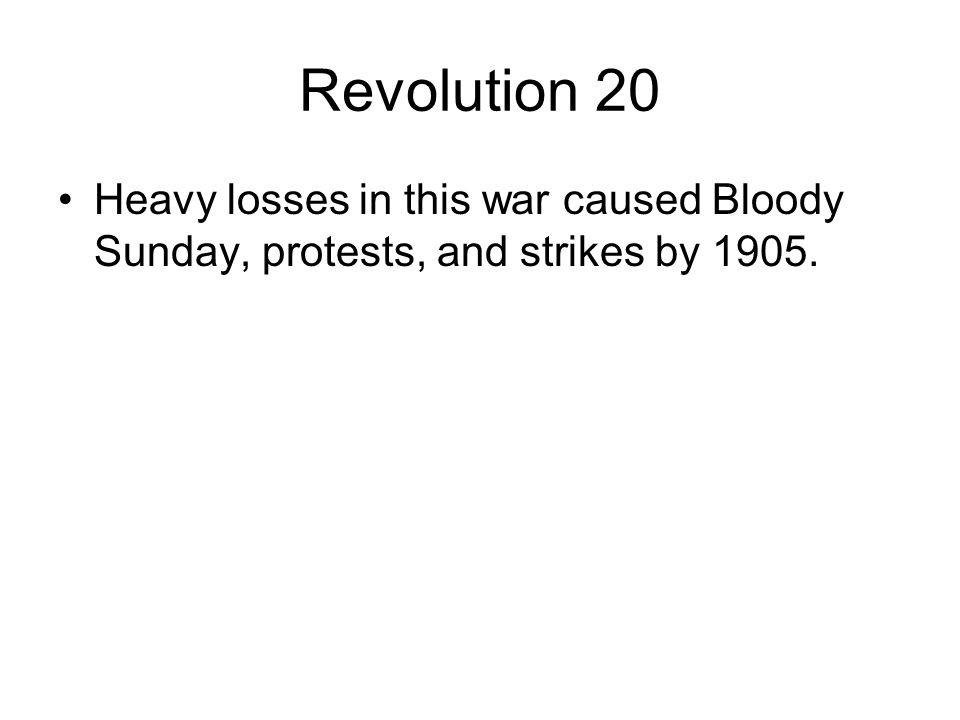Revolution 20 Heavy losses in this war caused Bloody Sunday, protests, and strikes by 1905.
