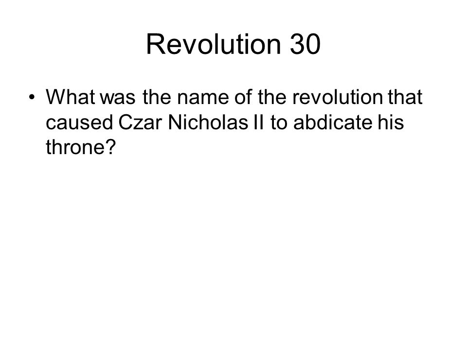 Revolution 30 What was the name of the revolution that caused Czar Nicholas II to abdicate his throne?
