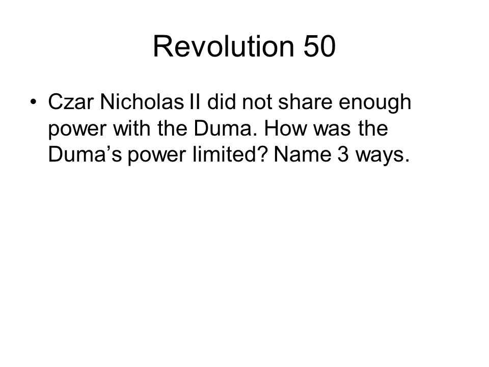 Revolution 50 Czar Nicholas II did not share enough power with the Duma. How was the Duma's power limited? Name 3 ways.