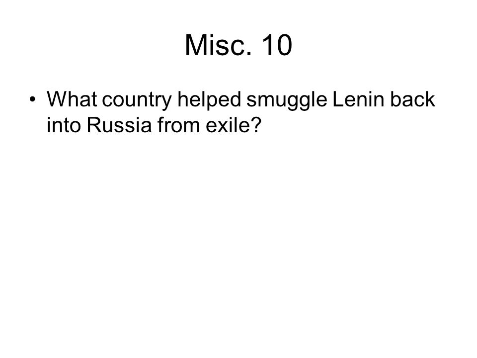 Misc. 10 What country helped smuggle Lenin back into Russia from exile?