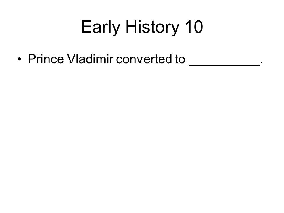 Early History 10 Prince Vladimir converted to __________.