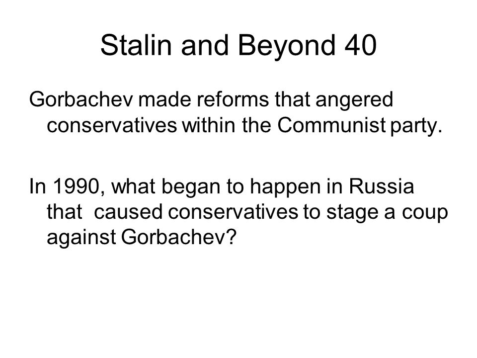 Stalin and Beyond 40 Gorbachev made reforms that angered conservatives within the Communist party. In 1990, what began to happen in Russia that caused