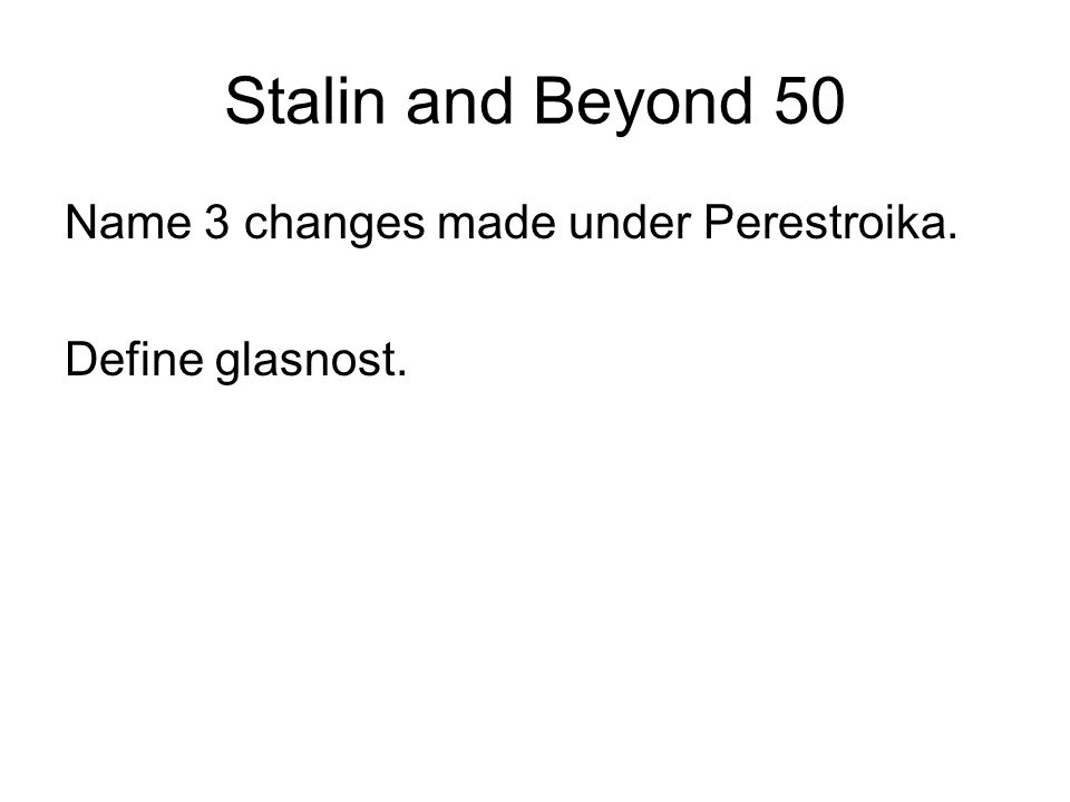 Stalin and Beyond 50 Name 3 changes made under Perestroika. Define glasnost.