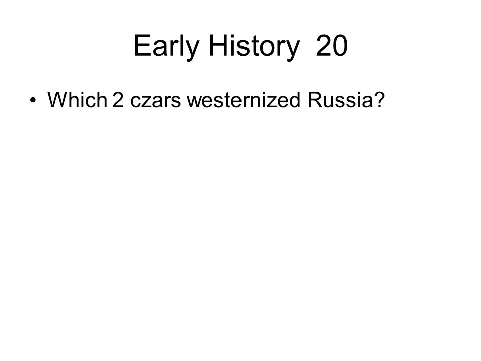 Early History 20 Which 2 czars westernized Russia?