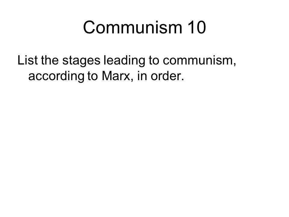 Communism 10 List the stages leading to communism, according to Marx, in order.