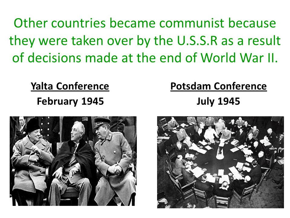 Other countries became communist because they were taken over by the U.S.S.R as a result of decisions made at the end of World War II.