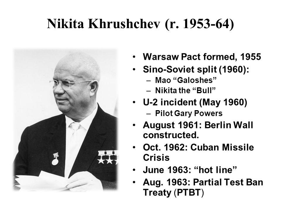 "Nikita Khrushchev (r. 1953-64) Warsaw Pact formed, 1955 Sino-Soviet split (1960): –Mao ""Galoshes"" –Nikita the ""Bull"" U-2 incident (May 1960) –Pilot Ga"