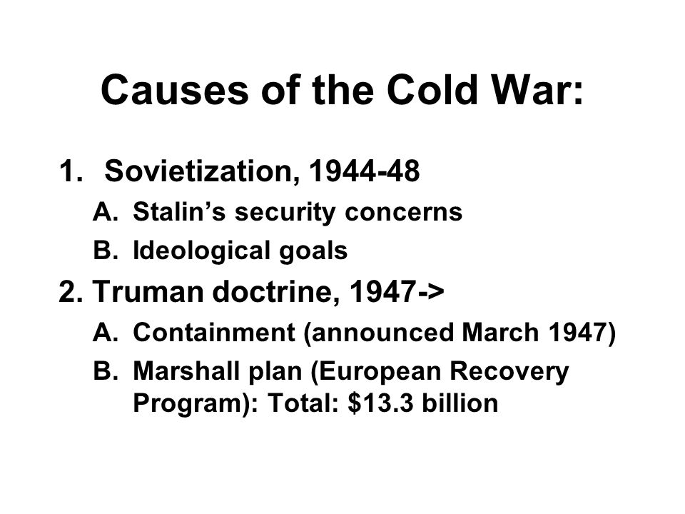 Causes of the Cold War: 1.Sovietization, 1944-48 A.Stalin's security concerns B.Ideological goals 2.
