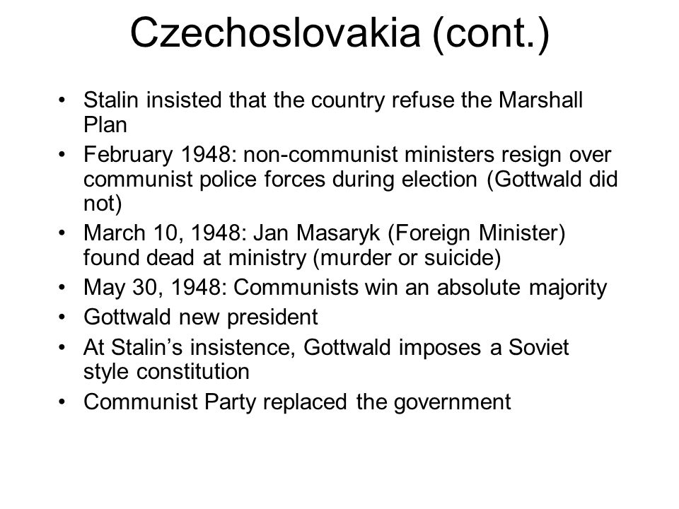 Czechoslovakia (cont.) Stalin insisted that the country refuse the Marshall Plan February 1948: non-communist ministers resign over communist police forces during election (Gottwald did not) March 10, 1948: Jan Masaryk (Foreign Minister) found dead at ministry (murder or suicide) May 30, 1948: Communists win an absolute majority Gottwald new president At Stalin's insistence, Gottwald imposes a Soviet style constitution Communist Party replaced the government