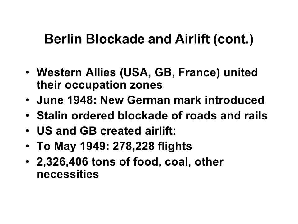 Berlin Blockade and Airlift (cont.) Western Allies (USA, GB, France) united their occupation zones June 1948: New German mark introduced Stalin ordered blockade of roads and rails US and GB created airlift: To May 1949: 278,228 flights 2,326,406 tons of food, coal, other necessities