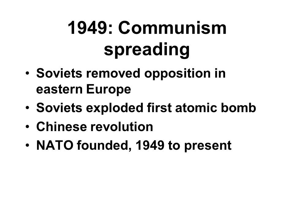 1949: Communism spreading Soviets removed opposition in eastern Europe Soviets exploded first atomic bomb Chinese revolution NATO founded, 1949 to present