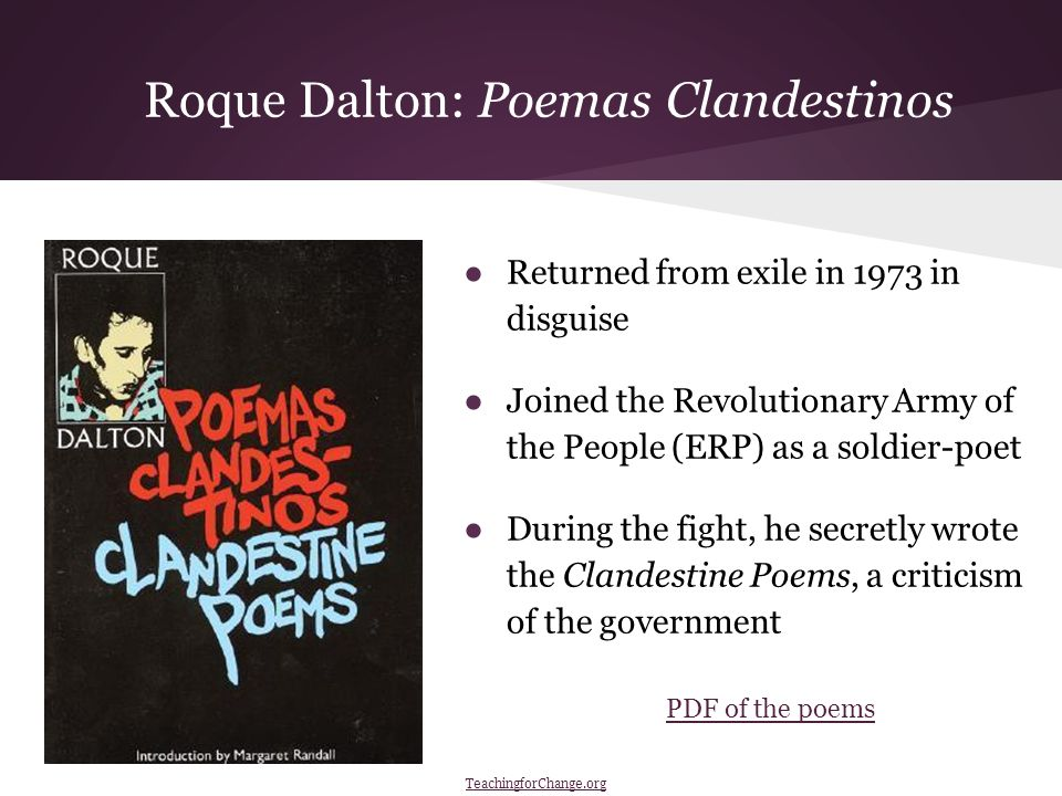 Roque Dalton: Poemas Clandestinos ●Returned from exile in 1973 in disguise ●Joined the Revolutionary Army of the People (ERP) as a soldier-poet ●During the fight, he secretly wrote the Clandestine Poems, a criticism of the government PDF of the poems TeachingforChange.org