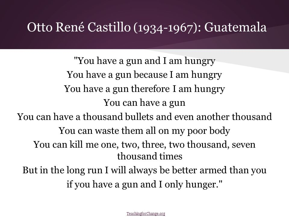 You have a gun and I am hungry You have a gun because I am hungry You have a gun therefore I am hungry You can have a gun You can have a thousand bullets and even another thousand You can waste them all on my poor body You can kill me one, two, three, two thousand, seven thousand times But in the long run I will always be better armed than you if you have a gun and I only hunger. Otto René Castillo (1934-1967) : Guatemala TeachingforChange.org