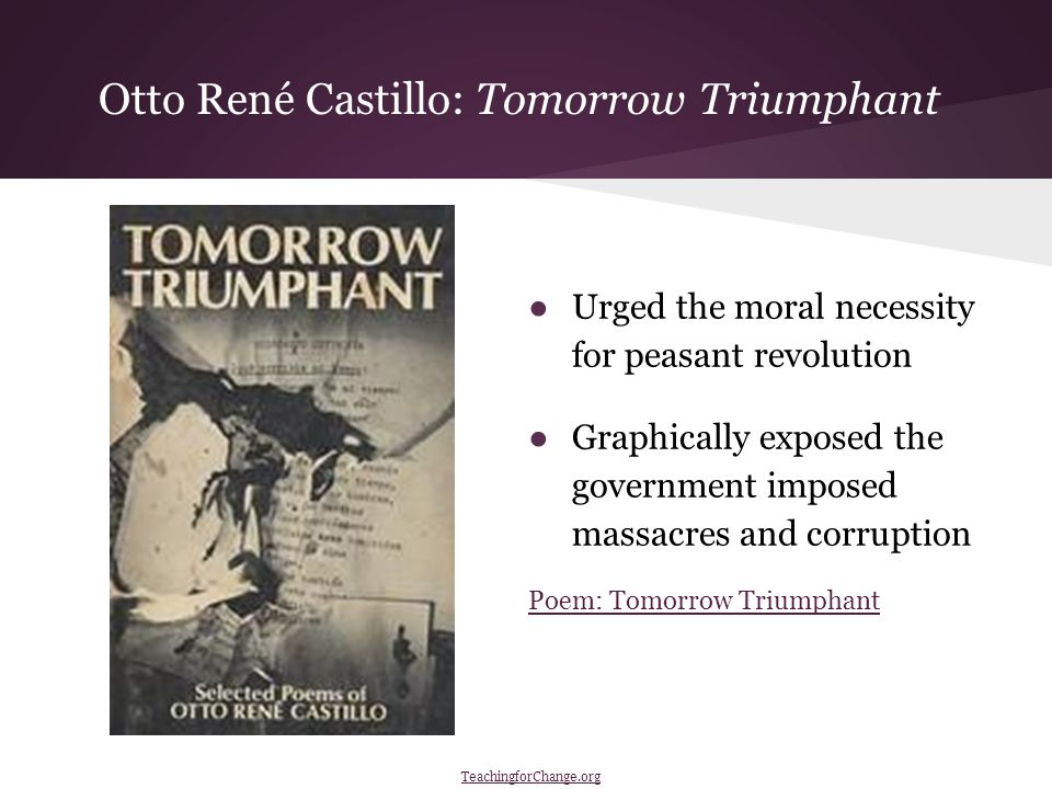 Otto René Castillo: Tomorrow Triumphant ●Urged the moral necessity for peasant revolution ●Graphically exposed the government imposed massacres and corruption Poem: Tomorrow Triumphant TeachingforChange.org