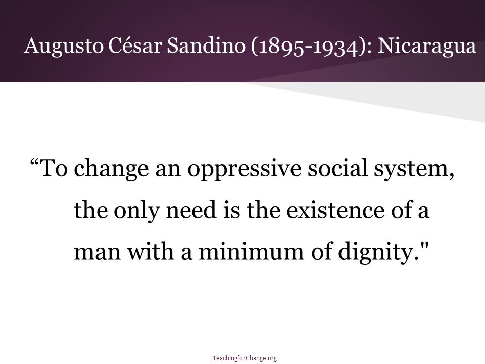To change an oppressive social system, the only need is the existence of a man with a minimum of dignity. Augusto César Sandino (1895-1934): Nicaragua TeachingforChange.org