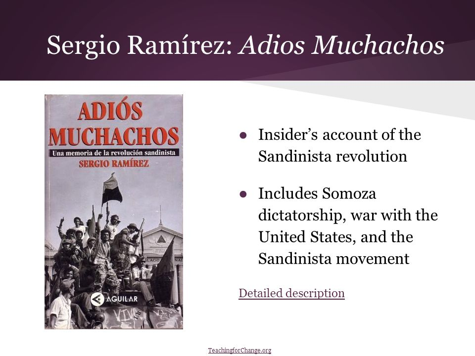 Sergio Ramírez: Adios Muchachos ●Insider's account of the Sandinista revolution ●Includes Somoza dictatorship, war with the United States, and the Sandinista movement Detailed description TeachingforChange.org