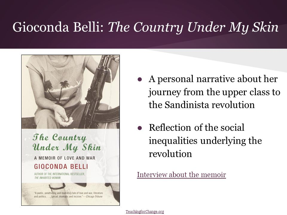 Gioconda Belli: The Country Under My Skin ●A personal narrative about her journey from the upper class to the Sandinista revolution ●Reflection of the social inequalities underlying the revolution Interview about the memoir TeachingforChange.org