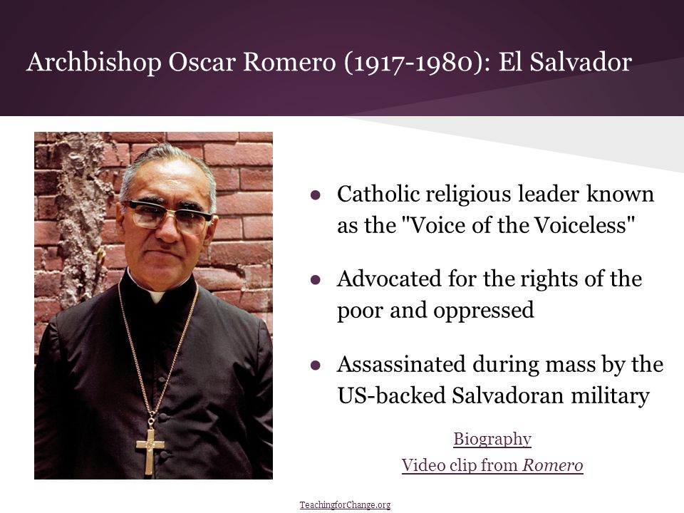 Archbishop Oscar Romero (1917-1980): El Salvador ●Catholic religious leader known as the Voice of the Voiceless ●Advocated for the rights of the poor and oppressed ●Assassinated during mass by the US-backed Salvadoran military Biography Video clip from Romero TeachingforChange.org