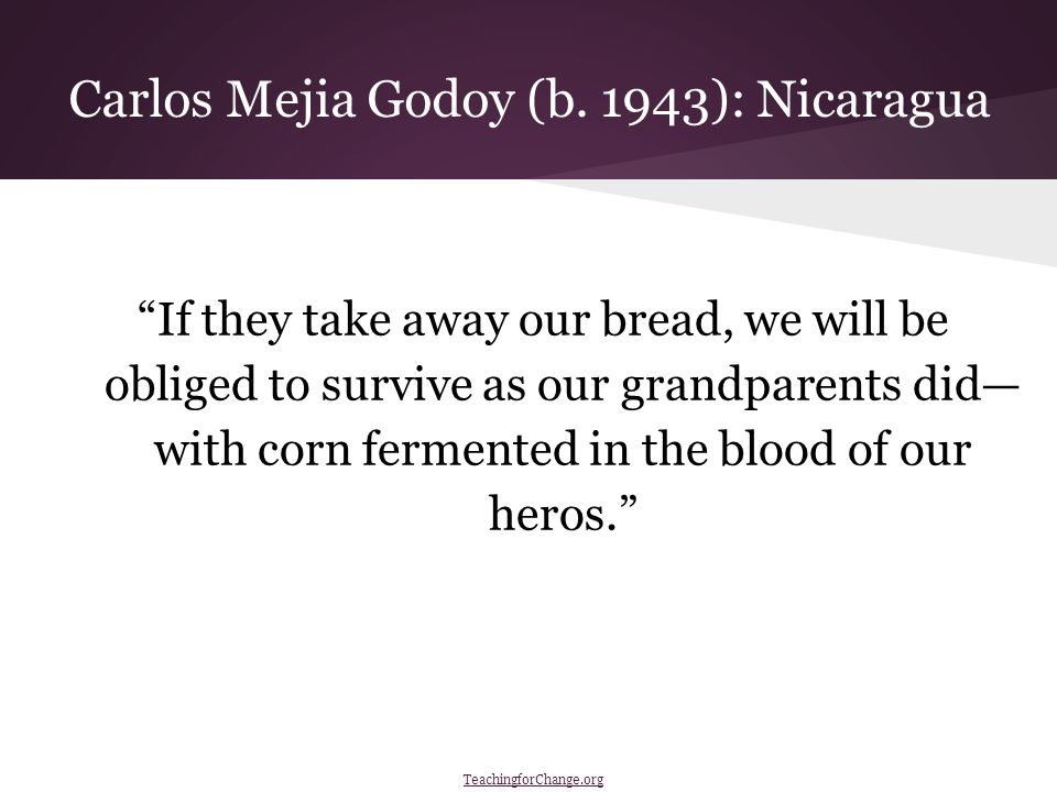 If they take away our bread, we will be obliged to survive as our grandparents did— with corn fermented in the blood of our heros. Carlos Mejia Godoy (b.