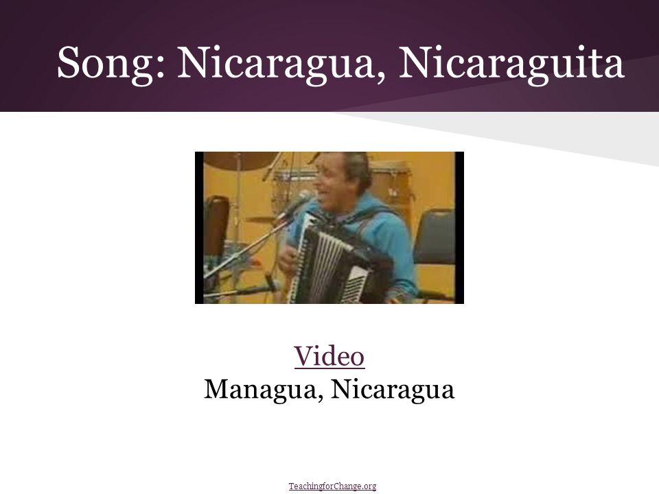 Song: Nicaragua, Nicaraguita Video Managua, Nicaragua https://www.youtube.com/watch v=yp7- nWslZe0 TeachingforChange.org