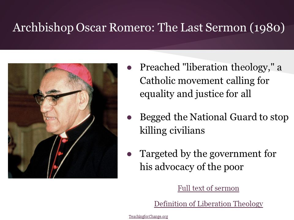 Archbishop Oscar Romero: The Last Sermon (1980) ●Preached liberation theology, a Catholic movement calling for equality and justice for all ●Begged the National Guard to stop killing civilians ●Targeted by the government for his advocacy of the poor Full text of sermon Definition of Liberation Theology TeachingforChange.org